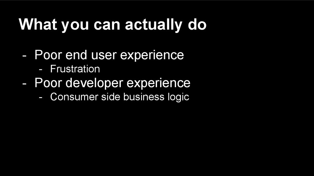 What you can actually do - Poor end user experi...