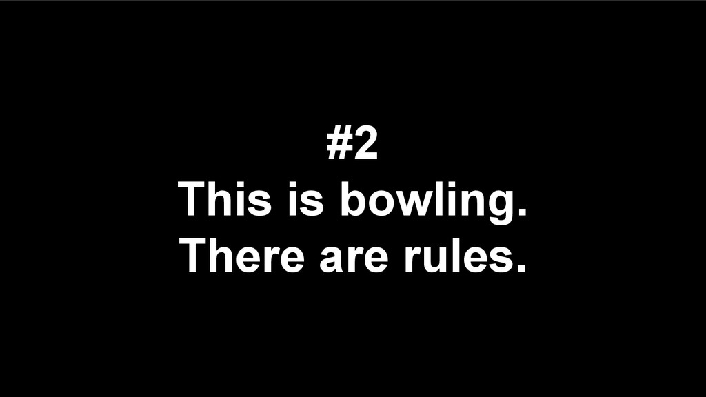 #2 This is bowling. There are rules.