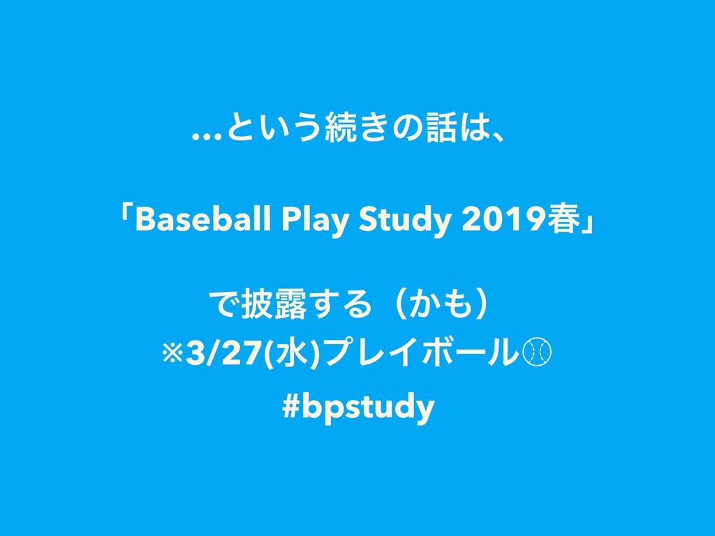 …ͱ͍͏ଓ͖ͷɺ ʮBaseball Play Study 2019य़ʯ Ͱ൸࿐͢Δʢ͔...