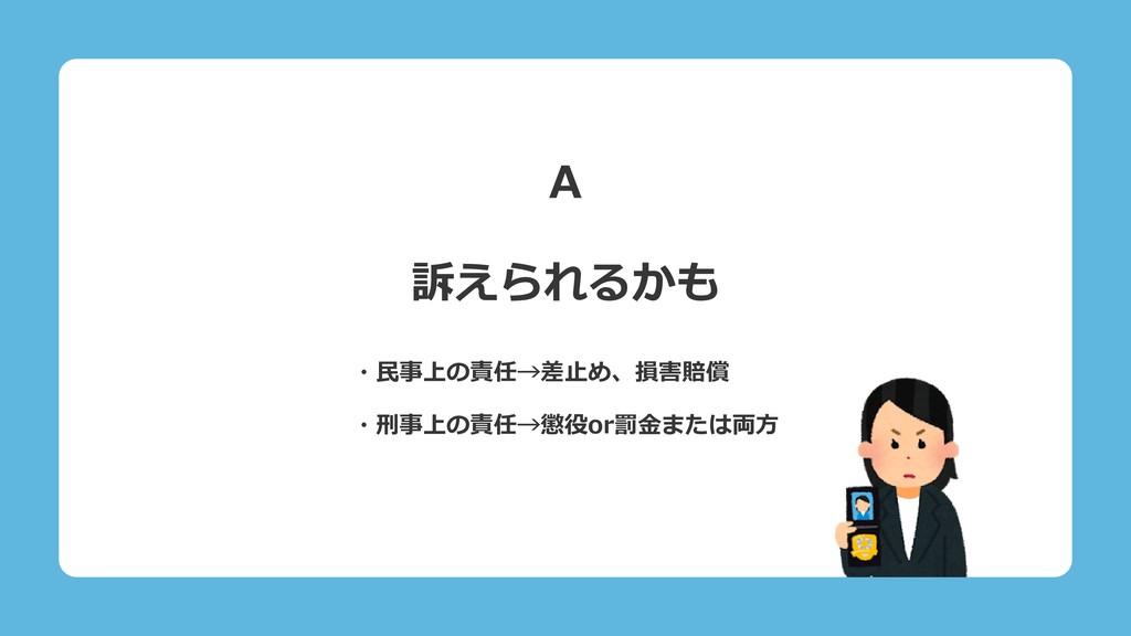 A 訴えられるかも ・民事上の責任→差止め、損害賠償 ・刑事上の責任→懲役or罰金または両方