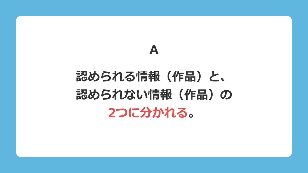 認められる情報(作品)と、 認められない情報(作品)の 2つに分かれる。 A