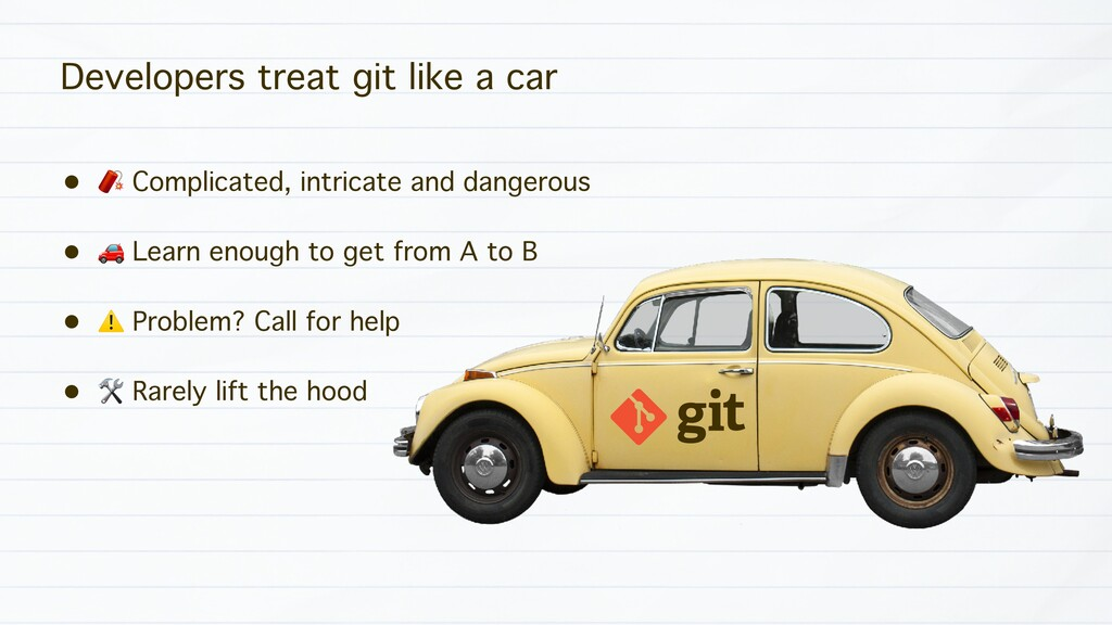 Developers treat git like a car • ! Complicated...