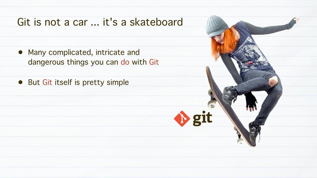 Git is not a car ... it's a skateboard • Many c...