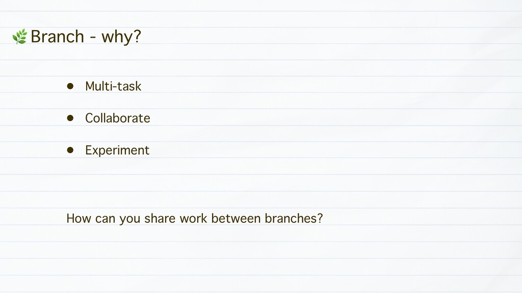 * Branch - why? • Multi-task • Collaborate • Ex...