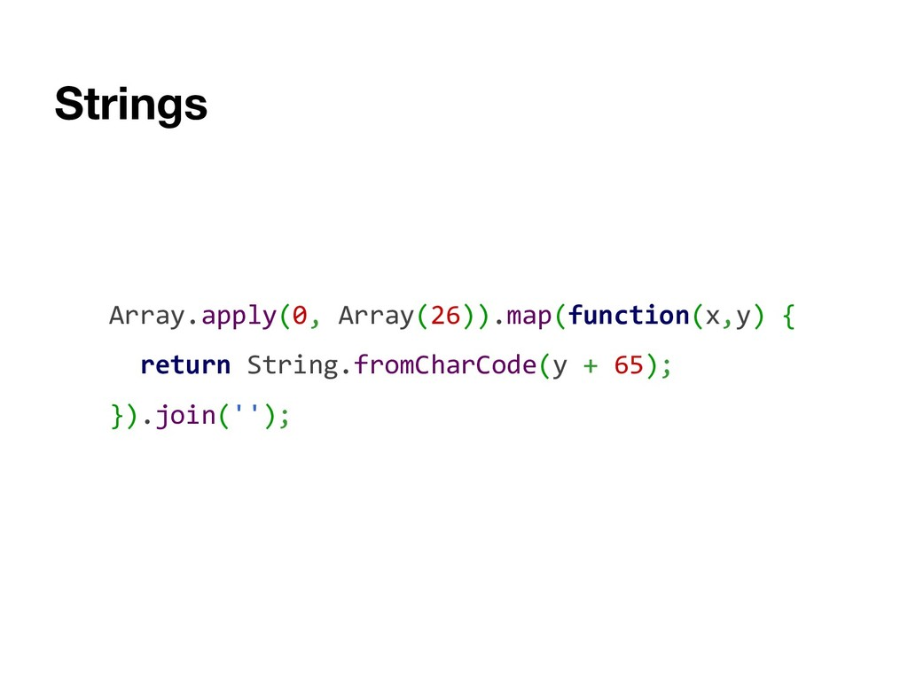 Strings Array.apply(0, Array(26)).map(function(...