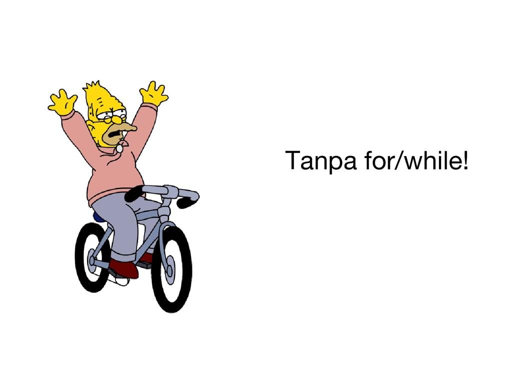 Tanpa for/while!