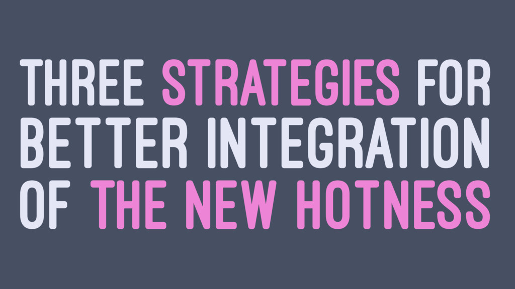 THREE STRATEGIES FOR BETTER INTEGRATION OF THE ...