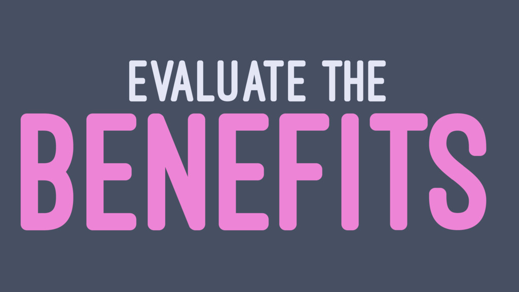 EVALUATE THE BENEFITS