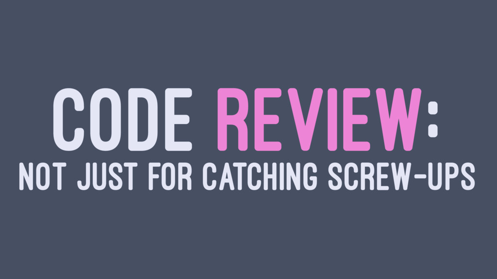 CODE REVIEW: NOT JUST FOR CATCHING SCREW-UPS