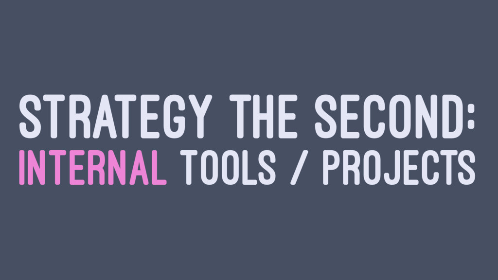STRATEGY THE SECOND: INTERNAL TOOLS / PROJECTS