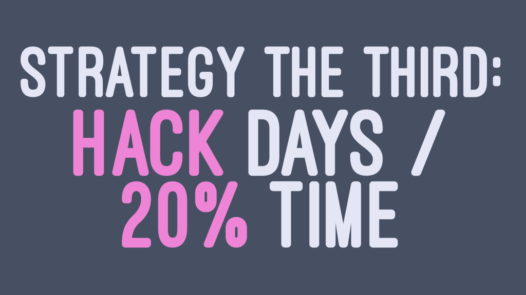 STRATEGY THE THIRD: HACK DAYS / 20% TIME