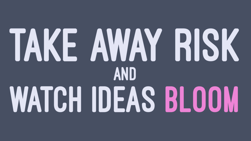 TAKE AWAY RISK AND WATCH IDEAS BLOOM