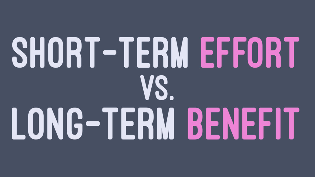 SHORT-TERM EFFORT VS. LONG-TERM BENEFIT