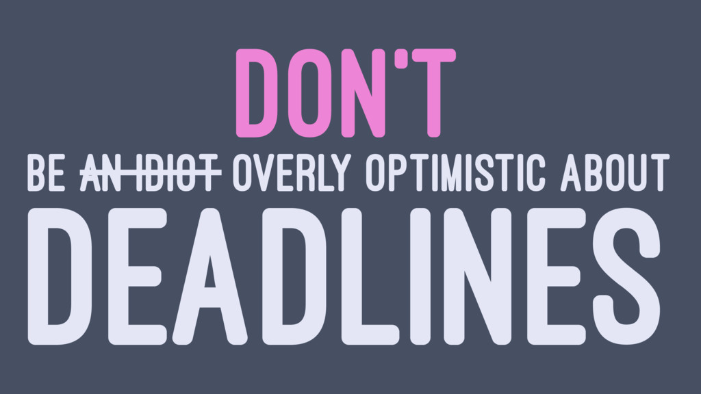 DON'T BE AN IDIOT OVERLY OPTIMISTIC ABOUT DEADL...