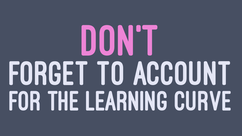 DON'T FORGET TO ACCOUNT FOR THE LEARNING CURVE