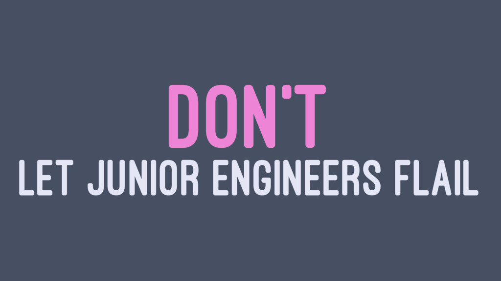 DON'T LET JUNIOR ENGINEERS FLAIL