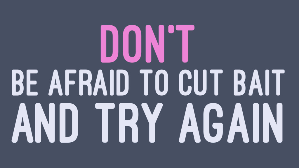 DON'T BE AFRAID TO CUT BAIT AND TRY AGAIN