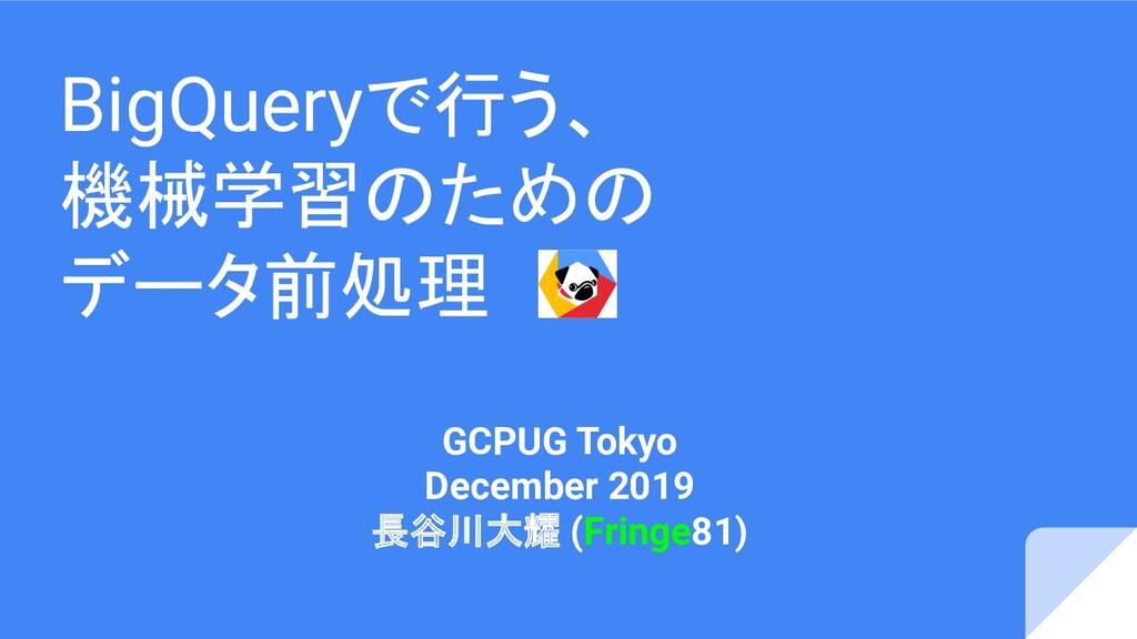 BigQueryで行う、 機械学習のための データ前処理 GCPUG Tokyo Decemb...