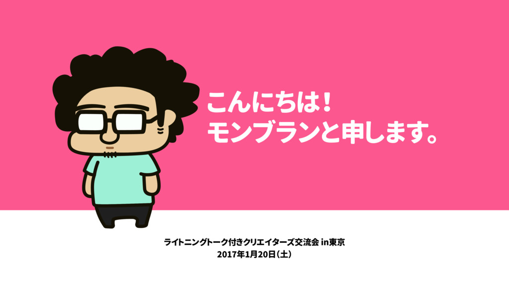 こんにちは! モンブランと申します。 ライトニングトーク付きクリエイターズ交流会 in東京 2...