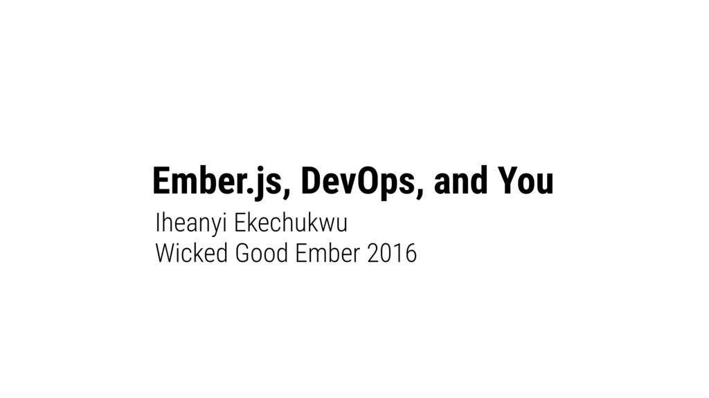Ember.js, DevOps, and You Iheanyi Ekechukwu Wic...