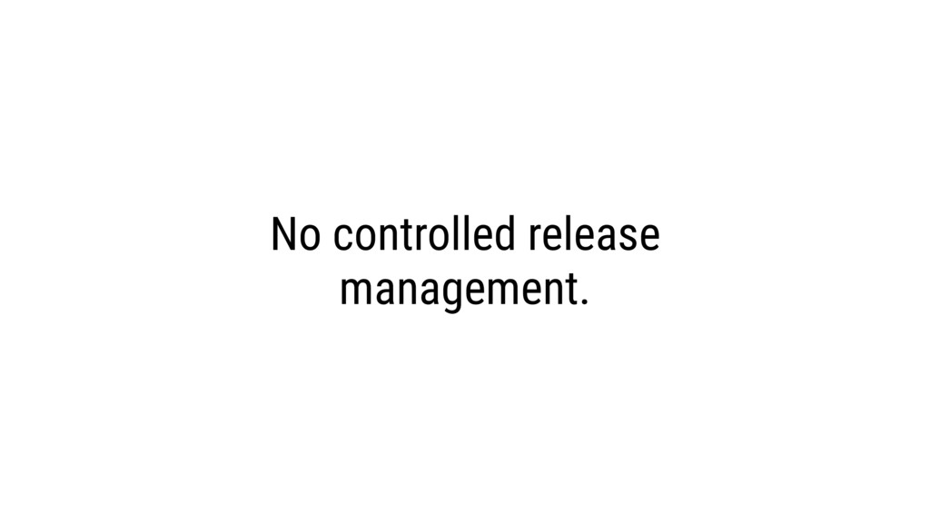 No controlled release management.