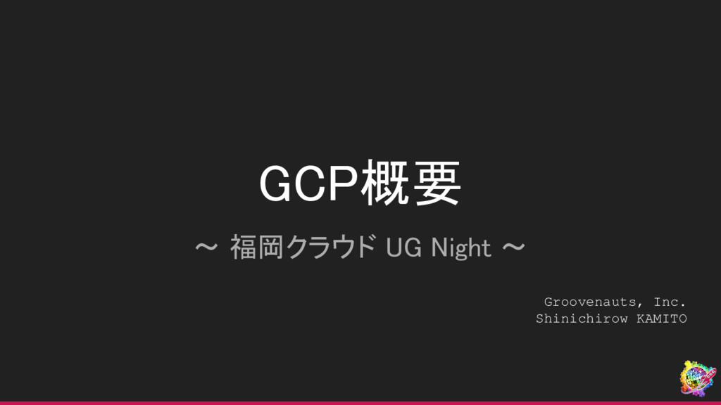GCP概要 〜 福岡クラウド UG Night 〜 Groovenauts, Inc. Shi...