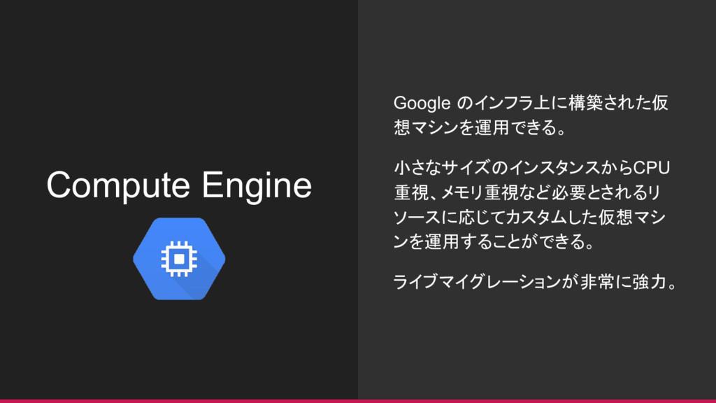 Compute Engine Google のインフラ上に構築された仮 想マシンを運用できる。...