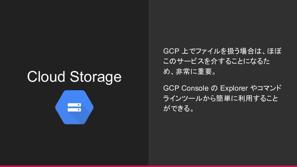 Cloud Storage GCP 上でファイルを扱う場合は、ほぼ このサービスを介することに...