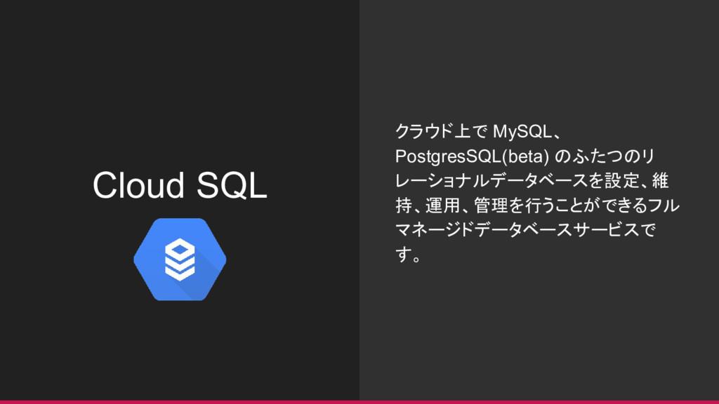 Cloud SQL クラウド上で MySQL、 PostgresSQL(beta) のふたつの...