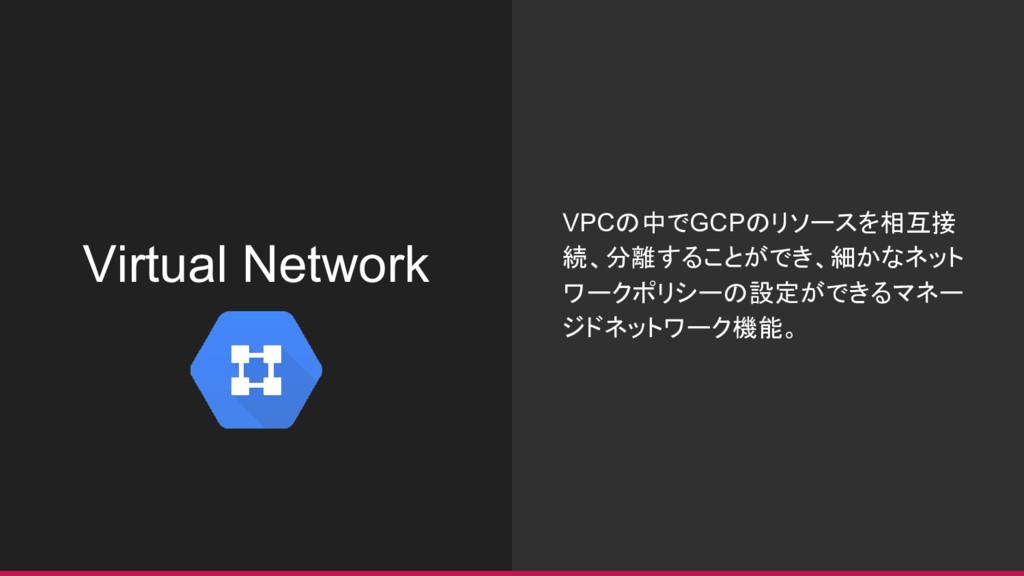 Virtual Network VPCの中でGCPのリソースを相互接 続、分離することができ、...