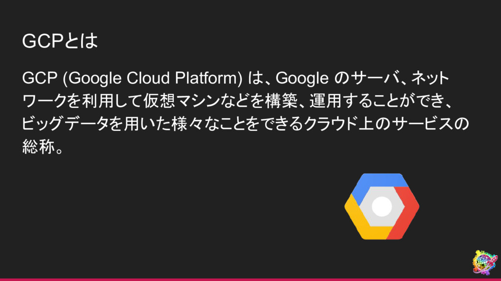GCPとは GCP (Google Cloud Platform) は、Google のサーバ...