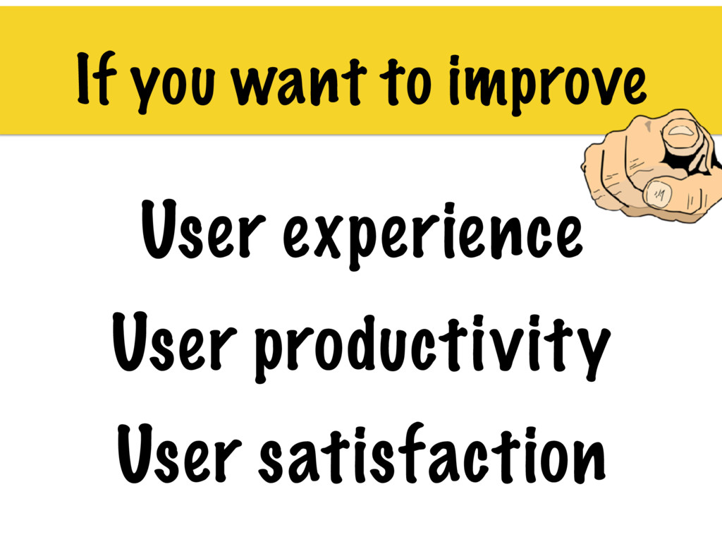 If you want to improve User experience User pro...