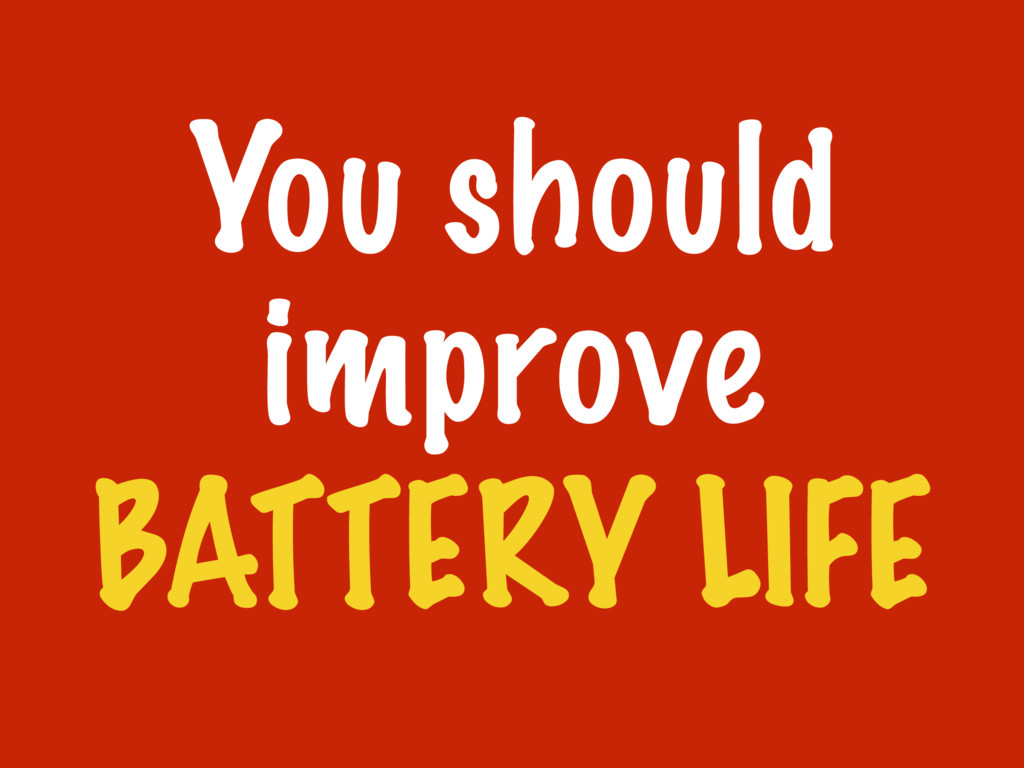 You should improve BATTERY LIFE