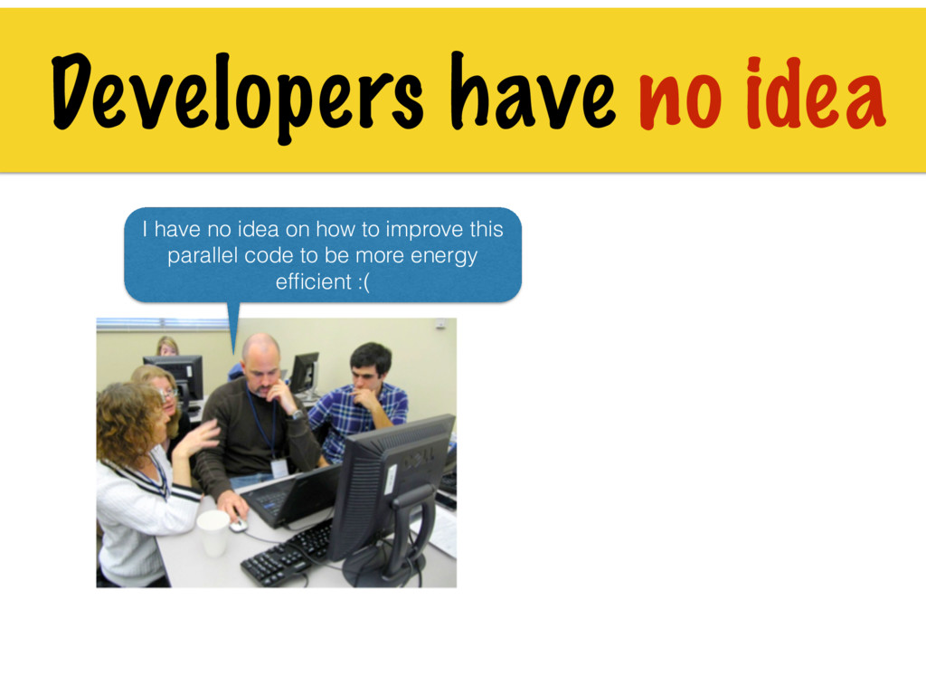 Developers have no idea I have no idea on how t...