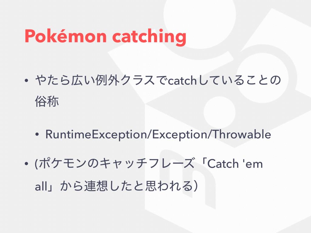 Pokémon catching • ͨΒ͍ྫ֎ΫϥεͰcatch͍ͯ͠Δ͜ͱͷ ଏশ •...