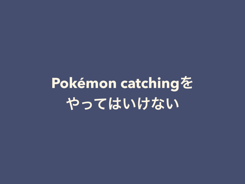 Pokémon catchingΛ ΍ͬͯ͸͍͚ͳ͍
