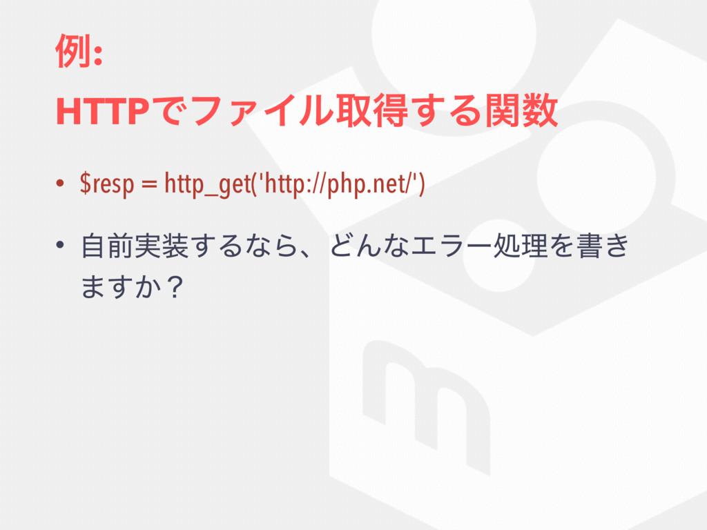 ྫ: HTTPͰϑΝΠϧऔಘ͢Δؔ • $resp = http_get('http://...
