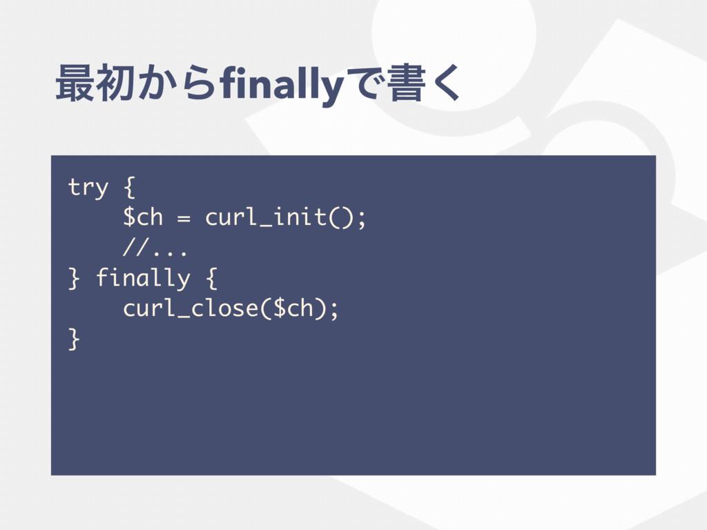 ࠷ॳ͔ΒfinallyͰॻ͘ try { $ch = curl_init(); //... } ...