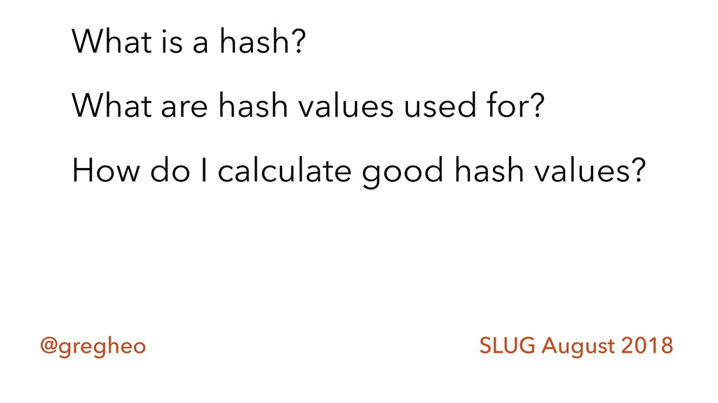 @gregheo SLUG August 2018 What is a hash? What ...