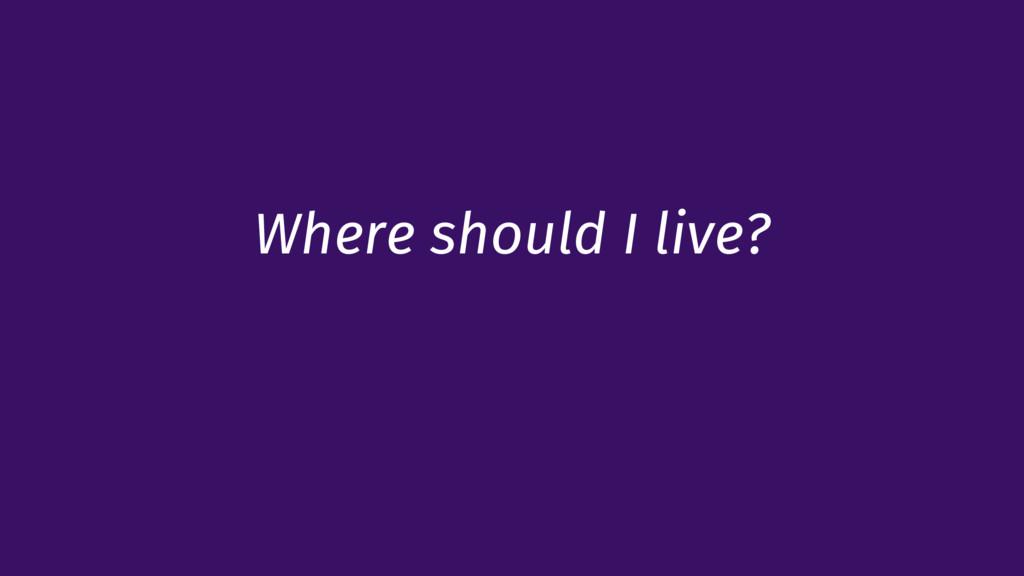 Where should I live?