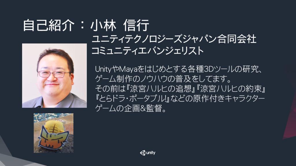 自己紹介 : 小林 信行 ユニティテクノロジーズジャパン合同会社 コミュニティエバンジェリスト...