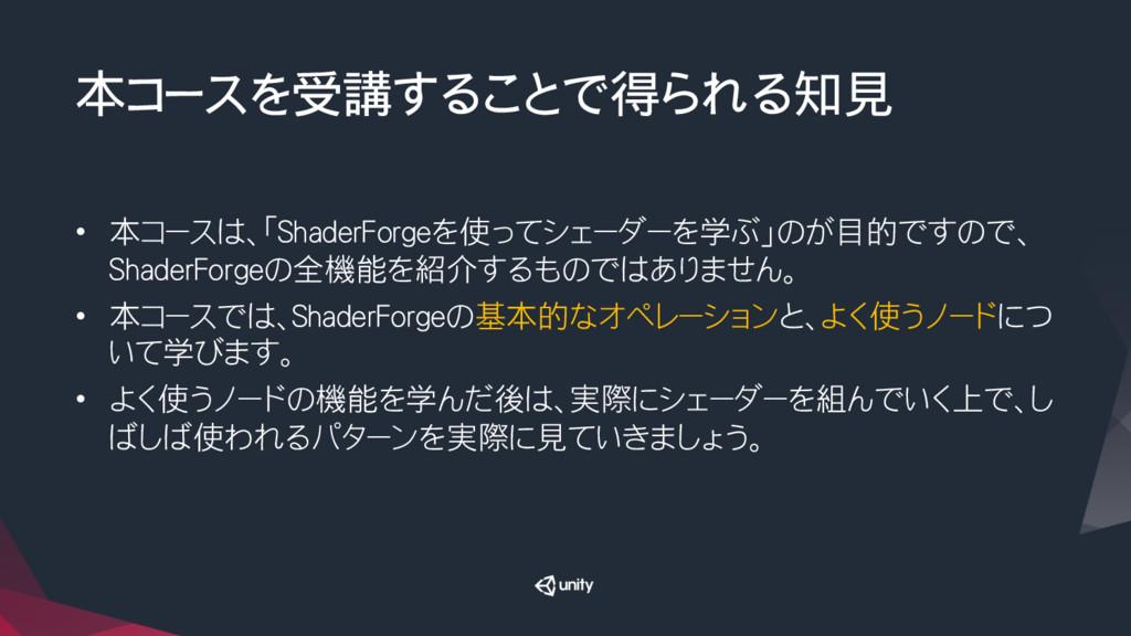 本コースを受講することで得られる知見 • 本コースは、「ShaderForgeを使ってシェ...