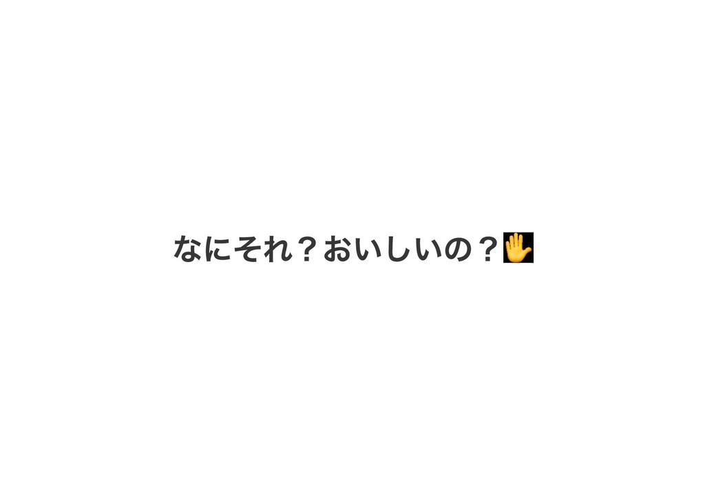 なにそれ?おいしいの?✋