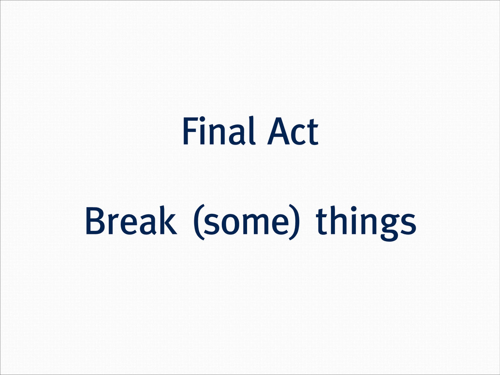 Final Act ! Break (some) things