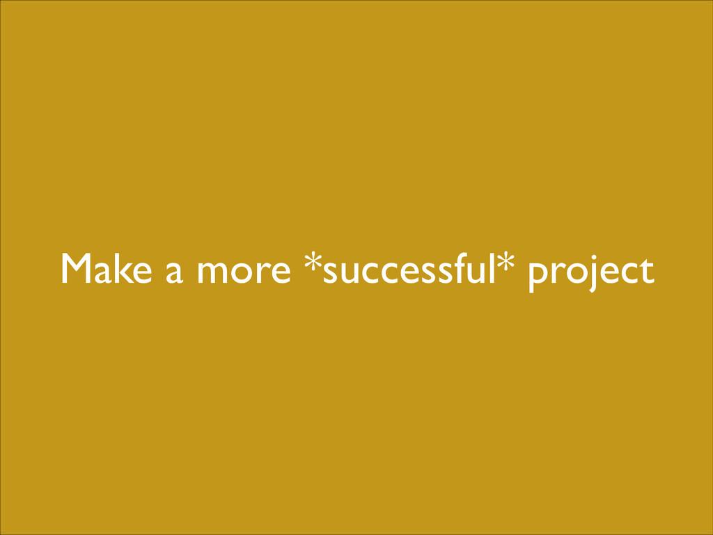 Make a more *successful* project