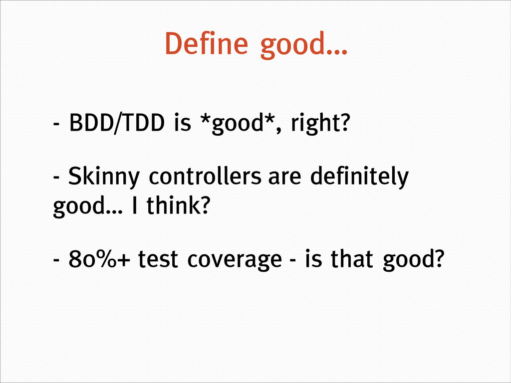 Define good… - BDD/TDD is *good*, right? - Skin...