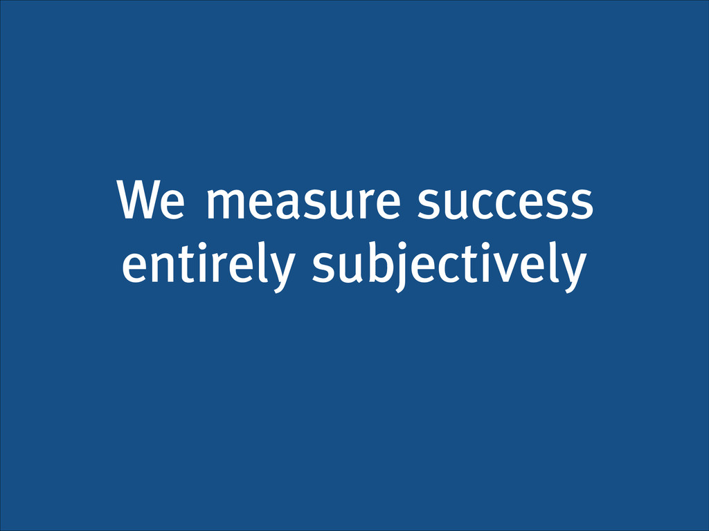 We measure success entirely subjectively