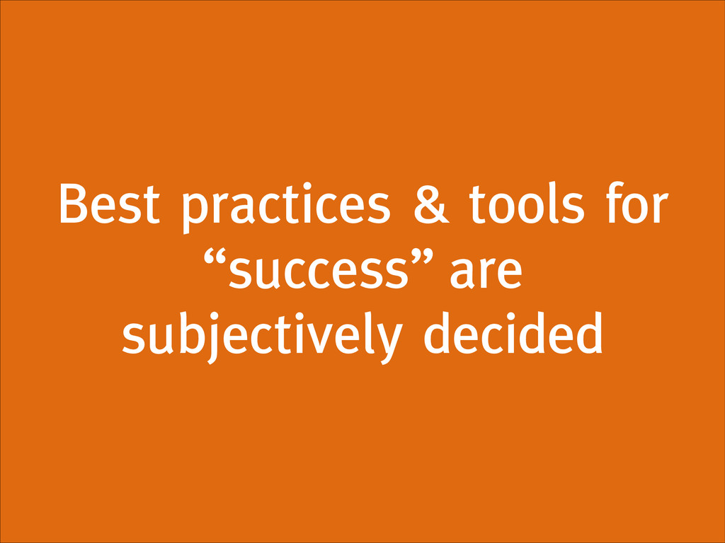 "Best practices & tools for ""success"" are subjec..."