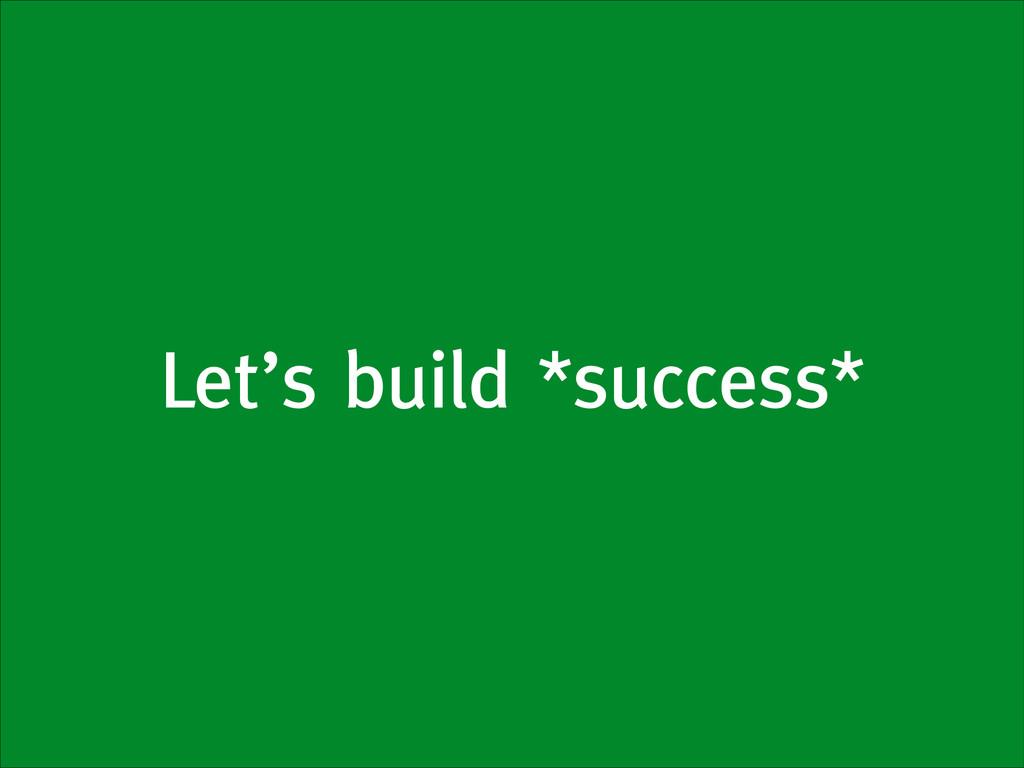 Let's build *success*