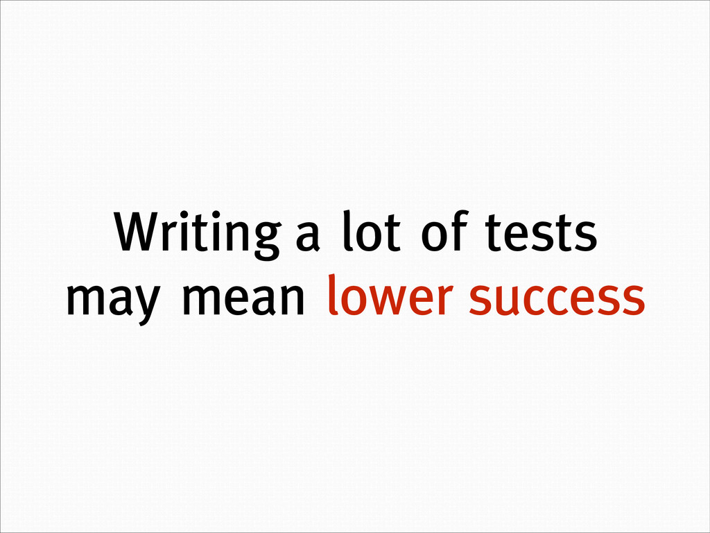 Writing a lot of tests may mean lower success